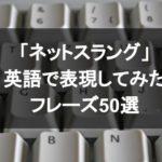 「ネットスラング」英語で表現してみたフレーズ50選