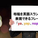 相槌を英語スラングで表現できるフレーズ「ya、yap、nope」
