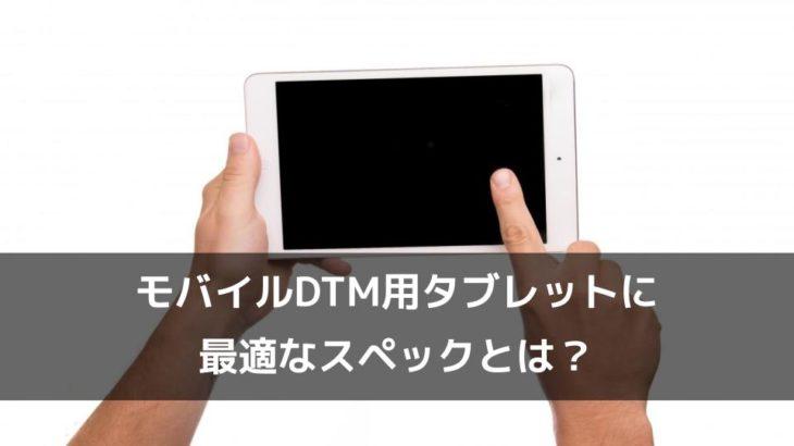 モバイルDTM用タブレットに最適なスペックとは?