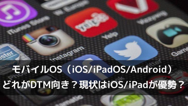 モバイルOS(iOSiPadOSAndroid)どれがDTM向き?現状は、iOSiPadOSが優勢?