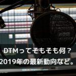 DTMってそもそも何?2019年の最新動向など。